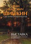 Выставка И.И. Шишкина в Рыбинском музее-заповеднике. 2013 г.